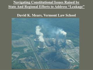 Navigating Constitutional Issues Raised by State And Regional Efforts to Address  Leakage   David K. Mears, Vermont Law