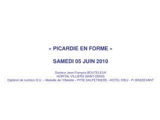 PICARDIE EN FORME    SAMEDI 05 JUIN 2010   Docteur Jean-Fran ois BOUTELEUX  HOPITAL VILLIERS SAINT-DENIS Dipl m  de nu