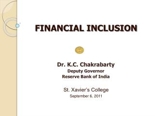 FINANCIAL INCLUSION       Dr. K.C. Chakrabarty Deputy Governor Reserve Bank of India   St. Xavier s College September 6,