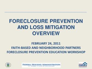 FORECLOSURE PREVENTION AND LOSS MITIGATION OVERVIEW  FEBRUARY 24, 2011 FAITH-BASED AND NEIGHBORHOOD PARTNERS FORECLOSURE