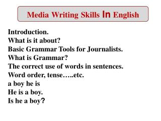 Introduction. What is it about Basic Grammar Tools for Journalists. What is Grammar The correct use of words in sentence
