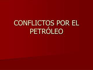 CONFLICTOS POR EL PETR LEO