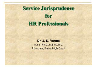 Service Jurisprudence  for  HR Professionals    Dr. J. K. Verma M.Sc., Ph.D., M.B.M., B.L. Advocate, Patna High Court