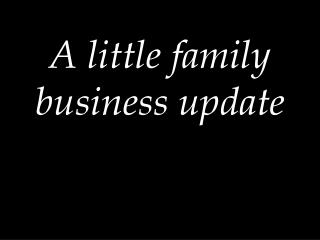 A little family business update