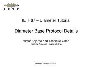 IETF67   Diameter Tutorial  Diameter Base Protocol Details  Victor Fajardo and Yoshihiro Ohba Toshiba America Research I