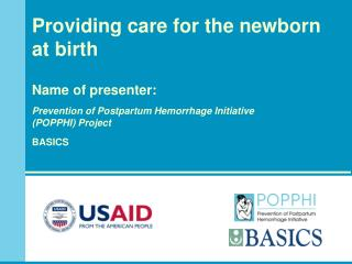 Providing care for the newborn at birth   Name of presenter:    Prevention of Postpartum Hemorrhage Initiative  POPPHI P