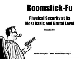 Boomstick-Fu Physical Security at its Most Basic and Brutal Level  ShmooCon 2007                           Deviant Ollam