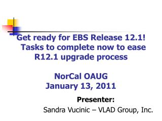 Get ready for EBS Release 12.1    Tasks to complete now to ease R12.1 upgrade process  NorCal OAUG  January 13, 2011
