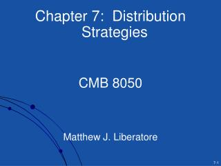 Chapter 7:  Distribution Strategies   CMB 8050    Matthew J. Liberatore