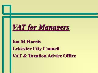 VAT for Managers  Ian M Harris Leicester City Council VAT  Taxation Advice Office