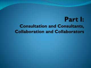 Part I: Consultation and Consultants, Collaboration and Collaborators