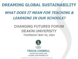 DREAMING GLOBAL SUSTAINABILITY  WHAT DOES IT MEAN FOR TEACHING  LEARNING IN OUR SCHOOLS   CHANGING FUTURES FORUM DEAKIN