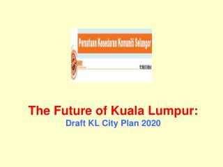 The Future of Kuala Lumpur:   Draft KL City Plan 2020