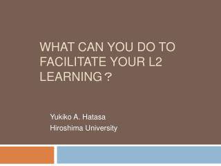 WHAT CAN YOU DO TO FACILITATE YOUR L2 LEARNING
