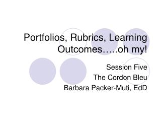 Portfolios, Rubrics, Learning Outcomes ..oh my