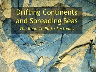 Drifting Continents and Spreading Seas The Road To Plate Tectonics