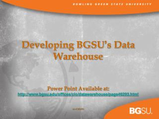 Developing BGSU s Data Warehouse    Power Point Available at:  bgsu