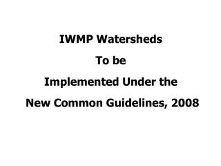IWMP Watersheds  To be  Implemented Under the   New Common Guidelines, 2008