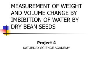 MEASUREMENT OF WEIGHT AND VOLUME CHANGE BY IMBIBITION OF WATER BY DRY BEAN SEEDS
