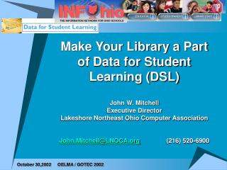 Make Your Library a Part of Data for Student Learning DSL  John W. Mitchell Executive Director Lakeshore Northeast Ohio