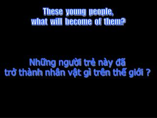 These  young  people, what  will  become  of  them    Nhng ngui tr n y d   tr th nh nh n vt g  tr n th gii