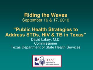Riding the Waves  September 16  17, 2010   Public Health Strategies to Address STDs, HIV  TB in Texas  David Lakey, M.D.