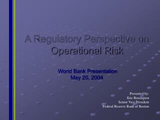 A Regulatory Perspective on Operational Risk   World Bank Presentation May 20, 2004