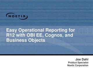 Easy Operational Reporting for R12 with OBI EE, Cognos, and Business Objects
