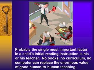 Probably the single most important factor in a child s initial reading instruction is his or his teacher.  No books, no