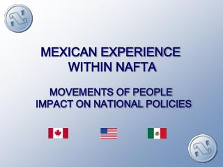 MEXICAN EXPERIENCE  WITHIN NAFTA  MOVEMENTS OF PEOPLE   IMPACT ON NATIONAL POLICIES