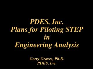 PDES, Inc.  Plans for Piloting STEP in  Engineering Analysis  Gerry Graves, Ph.D. PDES, Inc.