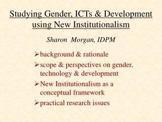 Studying Gender, ICTs  Development using New Institutionalism  Sharon  Morgan, IDPM