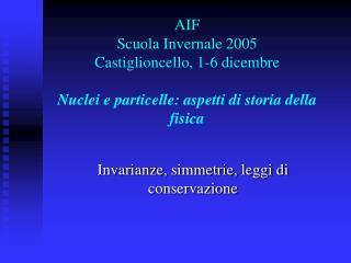 AIF  Scuola Invernale 2005 Castiglioncello, 1-6 dicembre  Nuclei e particelle: aspetti di storia della fisica