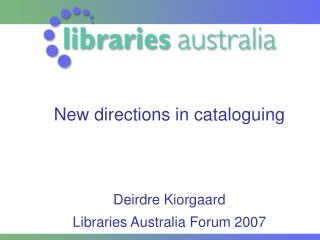 New directions in cataloguing       Deirdre Kiorgaard Libraries Australia Forum 2007