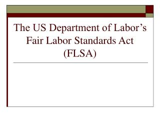 The US Department of Labor s Fair Labor Standards Act FLSA