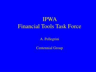 IPWA  Financial Tools Task Force  A. Pellegrini  Centennial Group