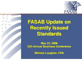 FASAB Update on Recently Issued Standards  May 23, 2006 DOI Annual Business Conference  Melissa Loughan, CPA