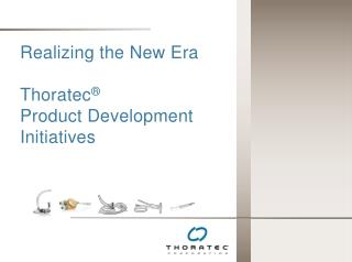 Realizing the New Era   Thoratec    Product Development Initiatives