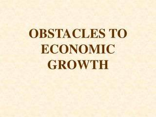 OBSTACLES TO ECONOMIC GROWTH
