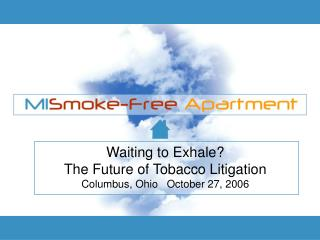 Waiting to Exhale  The Future of Tobacco Litigation Columbus, Ohio   October 27, 2006