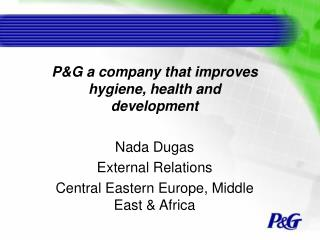PG a company that improves hygiene, health and development  Nada Dugas External Relations  Central Eastern Europe, Middl