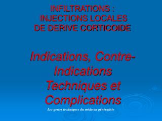 INFILTRATIONS :  INJECTIONS LOCALES  DE DERIVE CORTICOIDE  Indications, Contre-Indications Techniques et Complications