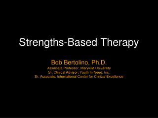 Strengths-Based Therapy   Bob Bertolino, Ph.D. Associate Professor, Maryville University  Sr. Clinical Advisor, Youth In