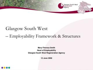 Glasgow South West    Employability Framework  Structures   Mary-Theresa Smith Head of Employability Glasgow South West