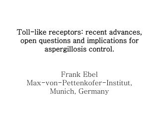 Toll-like receptors: recent advances, open questions and implications for aspergillosis control.   Frank Ebel Max-von-Pe