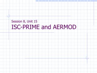 Session 8, Unit 15 ISC-PRIME and AERMOD