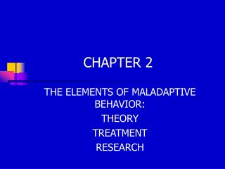 THE ELEMENTS OF MALADAPTIVE BEHAVIOR: THEORY TREATMENT RESEARCH