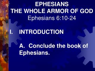 EPHESIANS THE WHOLE ARMOR OF GOD Ephesians 6:10-24   I. INTRODUCTION   A. Conclude the book of  Ephesians.