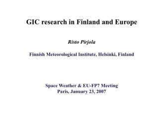 GIC research in Finland and Europe   Risto Pirjola  Finnish Meteorological Institute, Helsinki, Finland     Space Weathe