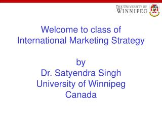 Welcome to class of  International Marketing Strategy  by Dr. Satyendra Singh University of Winnipeg Canada